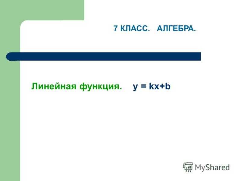 Линейная функция. y = kx+b 7 КЛАСС. АЛГЕБРА.