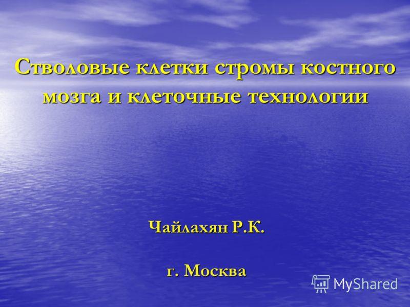 Стволовые клетки стромы костного мозга и клеточные технологии Чайлахян Р.К. г. Москва