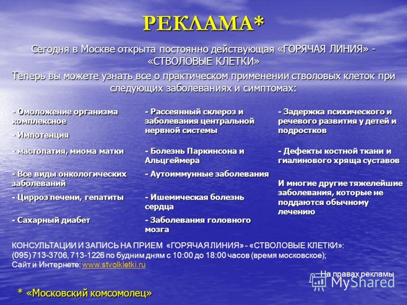 РЕКЛАМА* Сегодня в Москве открыта постоянно действующая «ГОРЯЧАЯ ЛИНИЯ» - «СТВОЛОВЫЕ КЛЕТКИ» Теперь вы можете узнать все о практическом применении стволовых клеток при следующих заболеваниях и симптомах: - Омоложение организма комплексное - Рассеянны