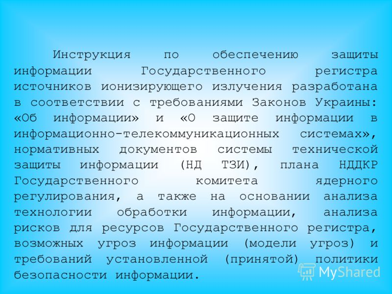 Инструкция по обеспечению защиты информации Государственного регистра источников ионизирующего излучения разработана в соответствии с требованиями Законов Украины: «Об информации» и «О защите информации в информационно-телекоммуникационных системах»,