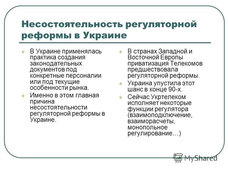 Несостоятельность регуляторной реформы в Украине В Украине применялась практика создания законодательных документов под конкретные персоналии или под текущие особенности рынка. Именно в этом главная причина несостоятельности регуляторной реформы в Ук