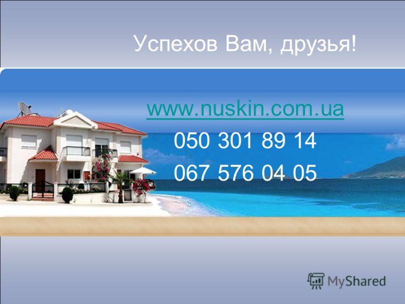 Успехов Вам, друзья! www.nuskin.com.ua 050 301 89 14 067 576 04 05
