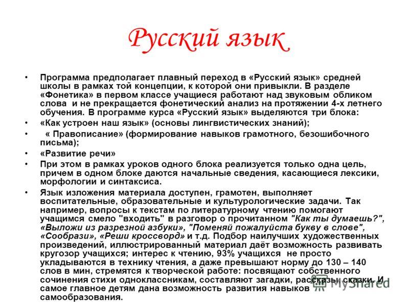 Русский язык Программа предполагает плавный переход в «Русский язык» средней школы в рамках той концепции, к которой они привыкли. В разделе «Фонетика» в первом классе учащиеся работают над звуковым обликом слова и не прекращается фонетический анализ
