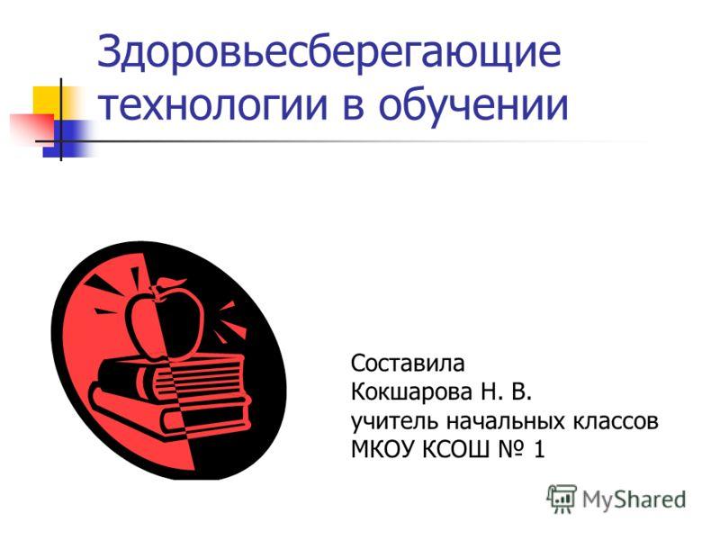 Здоровьесберегающие технологии в обучении Составила Кокшарова Н. В. учитель начальных классов МКОУ КСОШ 1
