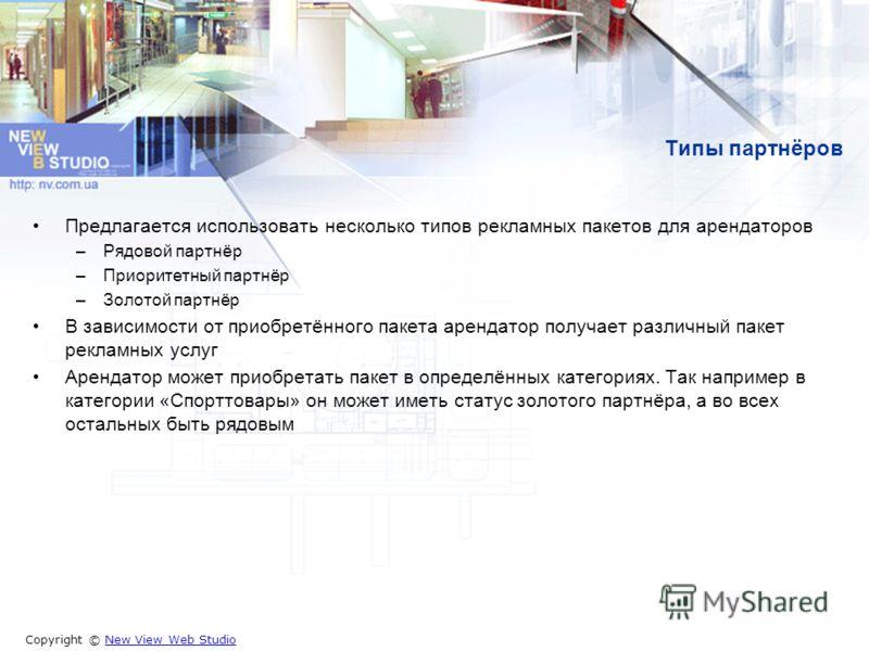 Copyright © New View Web StudioNew View Web Studio Типы партнёров Предлагается использовать несколько типов рекламных пакетов для арендаторов –Рядовой партнёр –Приоритетный партнёр –Золотой партнёр В зависимости от приобретённого пакета арендатор пол