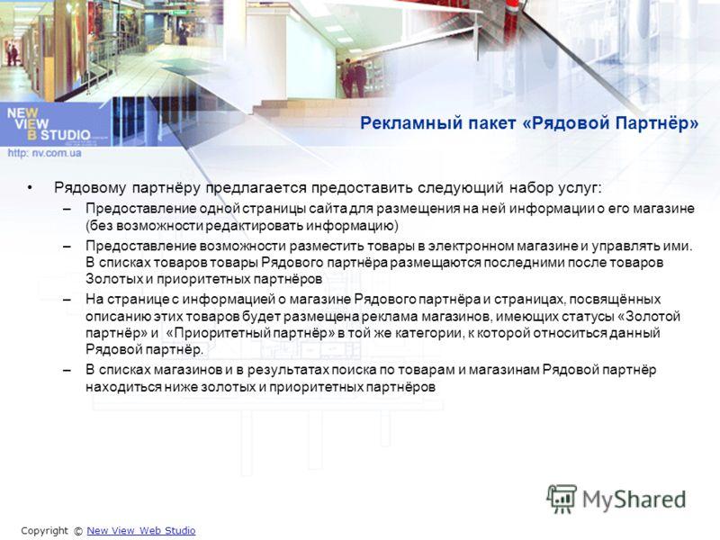 Copyright © New View Web StudioNew View Web Studio Рекламный пакет «Рядовой Партнёр» Рядовому партнёру предлагается предоставить следующий набор услуг: –Предоставление одной страницы сайта для размещения на ней информации о его магазине (без возможно