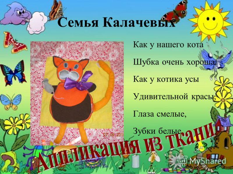 Семья Калачевых Как у нашего кота Шубка очень хороша, Как у котика усы Удивительной красы, Глаза смелые, Зубки белые.