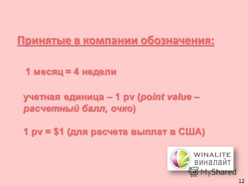 Принятые в компании обозначения: 1 месяц = 4 недели учетная единица – 1 pv (point value – расчетный балл, очко) 1 pv = $1 (для расчета выплат в США) 12