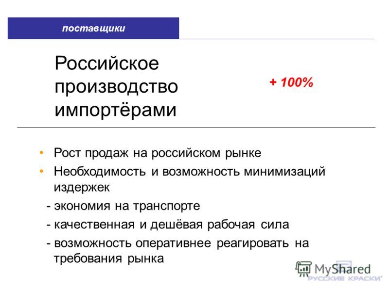 Российское производство импортёрами + 100% Рост продаж на российском рынке Необходимость и возможность минимизаций издержек - экономия на транспорте - качественная и дешёвая рабочая сила - возможность оперативнее реагировать на требования рынка поста