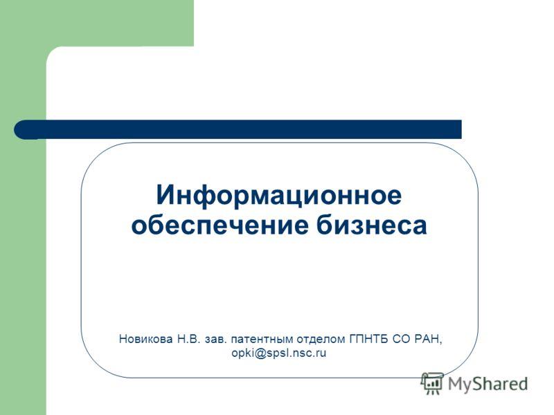 Информационное обеспечение бизнеса Новикова Н.В. зав. патентным отделом ГПНТБ СО РАН, opki@spsl.nsc.ru