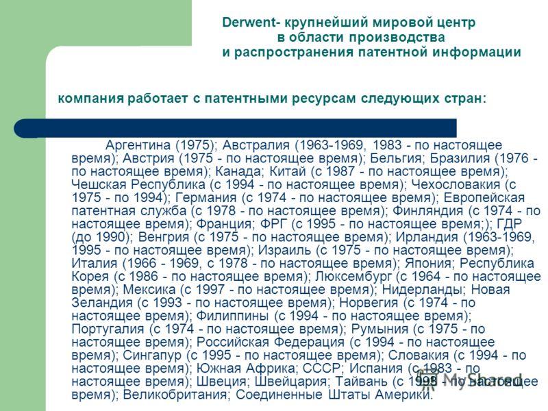 Derwent- крупнейший мировой центр в области производства и распространения патентной информации компания работает с патентными ресурсам следующих стран: Аргентина (1975); Австралия (1963-1969, 1983 - по настоящее время); Австрия (1975 - по настоящее