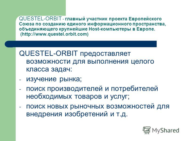 QUESTEL-ORBIT - главный участник проекта Европейского Союза по созданию единого информационного пространства, объединяющего крупнейшие Host-компьютеры в Европе. (http://www.questel.orbit.com) QUESTEL-ORBIT предоставляет возможности для выполнения це