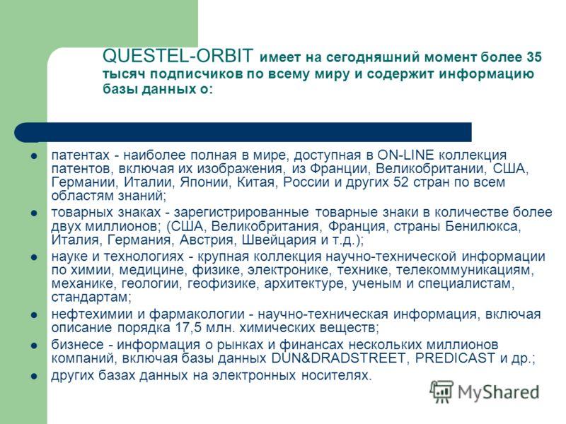 QUESTEL-ORBIT имеет на сегодняшний момент более 35 тысяч подписчиков по всему миру и содержит информацию базы данных о: патентах - наиболее полная в мире, доступная в ON-LINE коллекция патентов, включая их изображения, из Франции, Великобритании, США