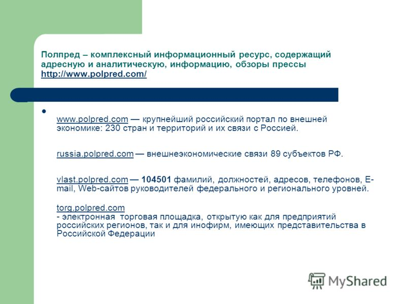 Полпред – комплексный информационный ресурс, содержащий адресную и аналитическую, информацию, обзоры прессы http://www.polpred.com/ http://www.polpred.com/ www.polpred.com крупнейший российский портал по внешней экономике: 230 стран и территорий и их
