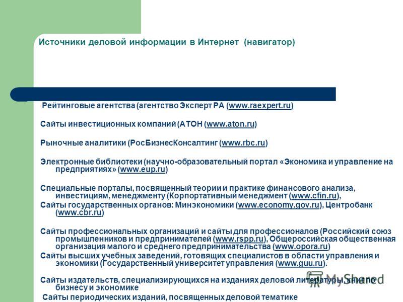 Источники деловой информации в Интернет (навигатор) Рейтинговые агентства (агентство Эксперт РА (www.raexpert.ru)www.raexpert.ru Сайты инвестиционных компаний (АТОН (www.aton.ru)www.aton.ru Рыночные аналитики (РосБизнесКонсалтинг (www.rbc.ru)www.rbc.
