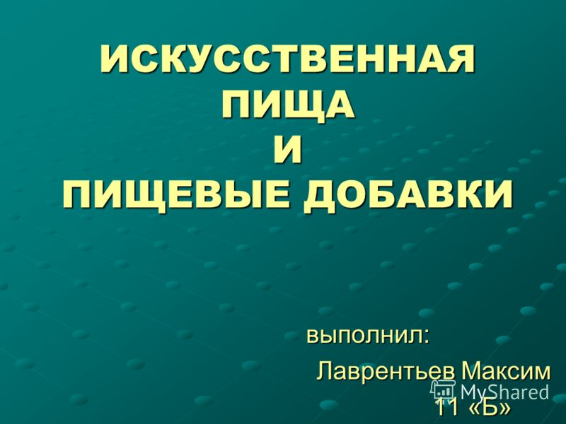 ИСКУССТВЕННАЯ ПИЩА И ПИЩЕВЫЕ ДОБАВКИ выполнил: Лаврентьев Максим Лаврентьев Максим 11 «Б» 11 «Б»
