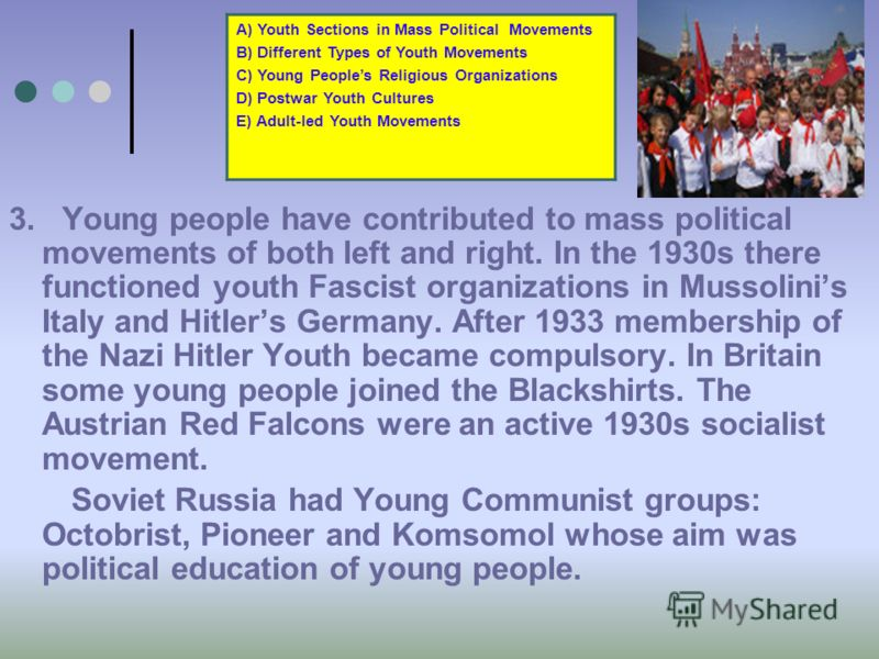 3. Young people have contributed to mass political movements of both left and right. In the 1930s there functioned youth Fascist organizations in Mussolinis Italy and Hitlers Germany. After 1933 membership of the Nazi Hitler Youth became compulsory.