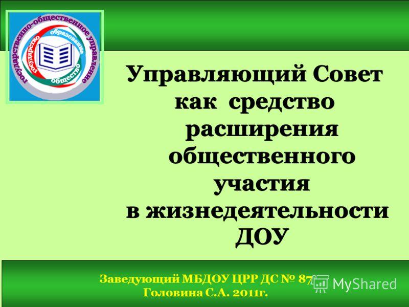 Управляющий Совет как средство расширения общественного участия в жизнедеятельности ДОУ в жизнедеятельности ДОУ Заведующий МБДОУ ЦРР ДС 87 Головина С.А. 2011г.