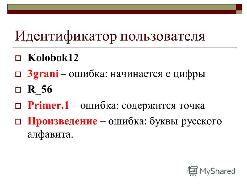 Идентификатор пользователя Kolobok12 3grani – ошибка: начинается с цифры R_56 Primer.1 – ошибка: содержится точка Произведение – ошибка: буквы русского алфавита.