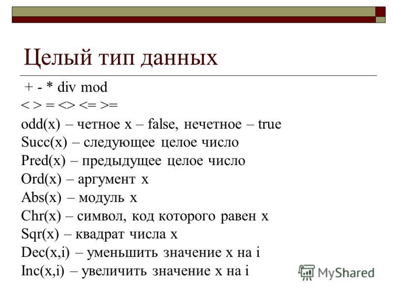 Целый тип данных + - * div mod =  = odd(x) – четное х – false, нечетное – true Succ(x) – следующее целое число Pred(x) – предыдущее целое число Ord(x) – аргумент х Abs(x) – модуль х Chr(x) – символ, код которого равен х Sqr(x) – квадрат числа х Dec(x