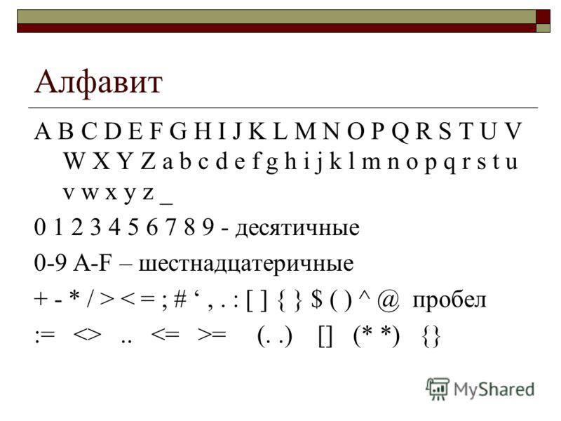 Алфавит A B C D E F G H I J K L M N O P Q R S T U V W X Y Z a b c d e f g h i j k l m n o p q r s t u v w x y z _ 0 1 2 3 4 5 6 7 8 9 - десятичные 0-9 A-F – шестнадцатеричные + - * / > < = ; #,. : [ ] { } $ ( ) ^ @ пробел := .. = (..) [] (* *) {}