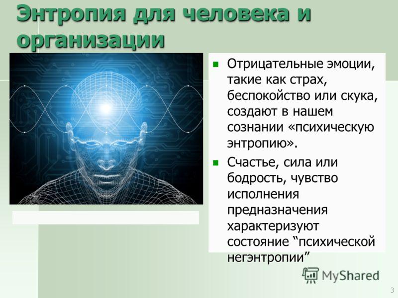 Энтропия для человека и организации Отрицательные эмоции, такие как страх, беспокойство или скука, создают в нашем сознании «психическую энтропию». Отрицательные эмоции, такие как страх, беспокойство или скука, создают в нашем сознании «психическую э