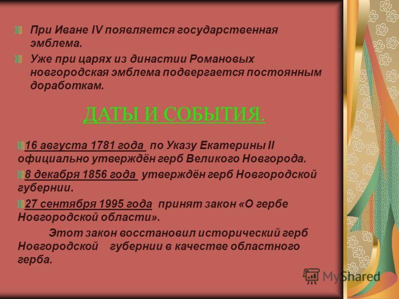 При Иване IV появляется государственная эмблема. Уже при царях из династии Романовых новгородская эмблема подвергается постоянным доработкам. ДАТЫ И СОБЫТИЯ. 16 августа 1781 года по Указу Екатерины II официально утверждён герб Великого Новгорода. 8 д
