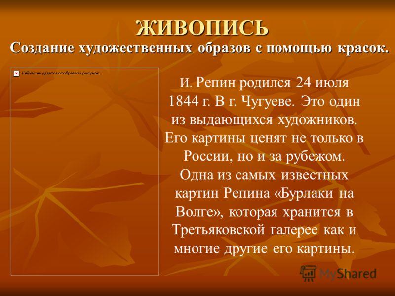 ЖИВОПИСЬ Создание художественных образов с помощью красок. Создание художественных образов с помощью красок. И. Репин родился 24 июля 1844 г. В г. Чугуеве. Это один из выдающихся художников. Его картины ценят не только в России, но и за рубежом. Одна