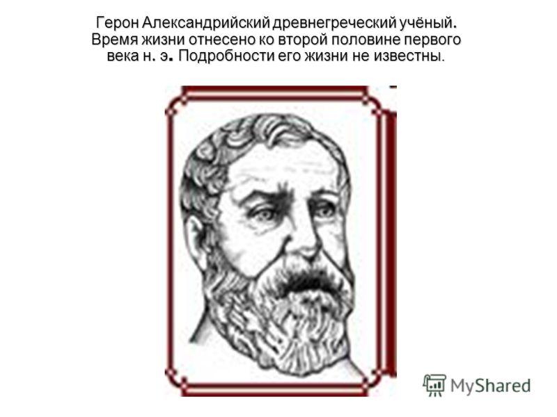 Герон Александрийский древнегреческий учёный. Время жизни отнесено ко второй половине первого века н. э. Подробности его жизни не известны.