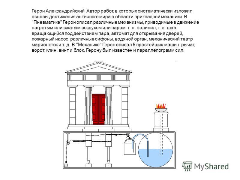 Герон Александрийский Автор работ, в которых систематически изложил основы достижения античного мира в области прикладной механики. В