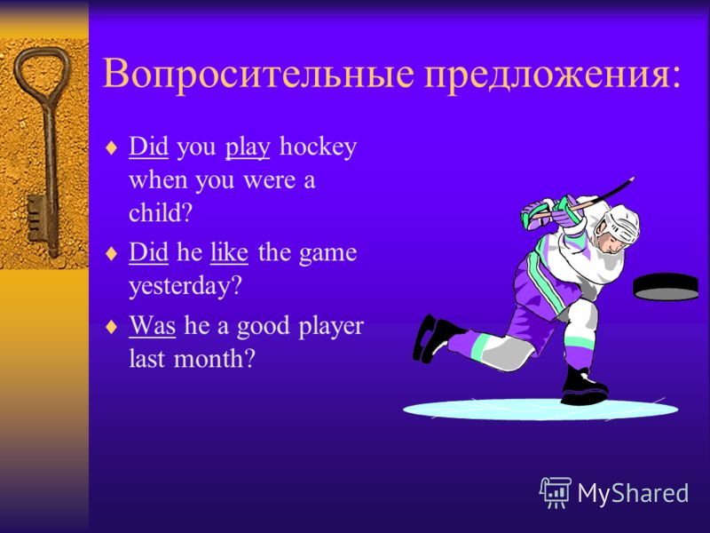 Вопросительные предложения: Did you play hockey when you were a child? Did he like the game yesterday? Was he a good player last month?