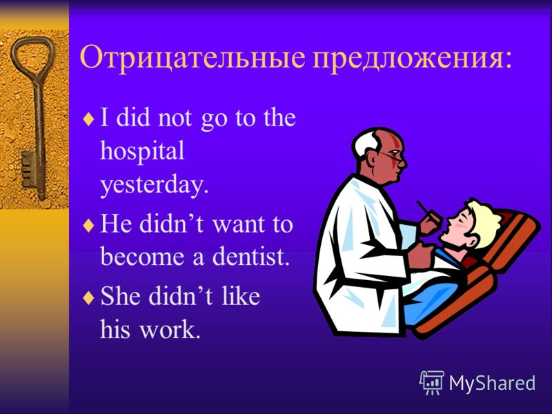 Отрицательные предложения: I did not go to the hospital yesterday. He didnt want to become a dentist. She didnt like his work.