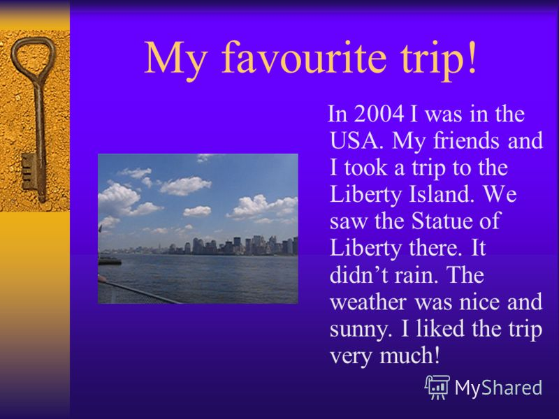 My favourite trip! In 2004 I was in the USA. My friends and I took a trip to the Liberty Island. We saw the Statue of Liberty there. It didnt rain. The weather was nice and sunny. I liked the trip very much!