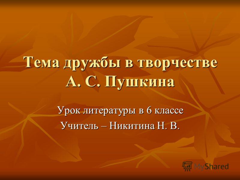 Тема дружбы в творчестве А. С. Пушкина Урок литературы в 6 классе Учитель – Никитина Н. В.