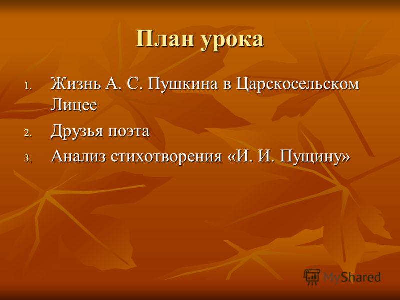 План урока 1. Жизнь А. С. Пушкина в Царскосельском Лицее 2. Друзья поэта 3. Анализ стихотворения «И. И. Пущину»