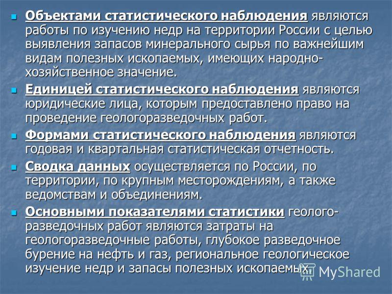 Объектами статистического наблюдения являются работы по изучению недр на территории России с целью выявления запасов минерального сырья по важнейшим видам полезных ископаемых, имеющих народно- хозяйственное значение. Объектами статистического наблюде