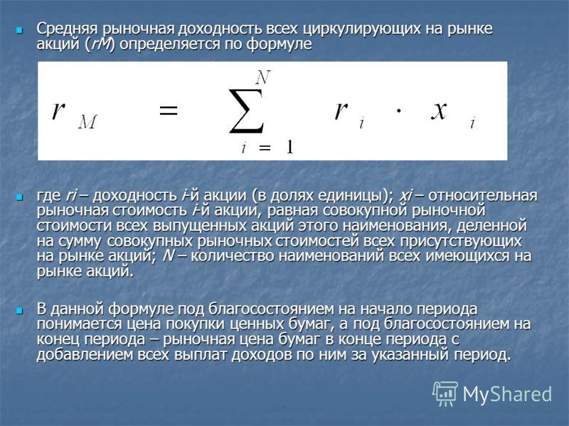 Средняя рыночная доходность всех циркулирующих на рынке акций (rМ) определяется по формуле Средняя рыночная доходность всех циркулирующих на рынке акций (rМ) определяется по формуле где ri – доходность i-й акции (в долях единицы); xi – относительная