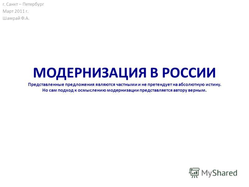 МОДЕРНИЗАЦИЯ В РОССИИ Представленные предложения являются частными и не претендует на абсолютную истину. Но сам подход к осмыслению модернизации представляется автору верным. г. Санкт – Петербург Март 2011 г. Шамрай Ф.А.