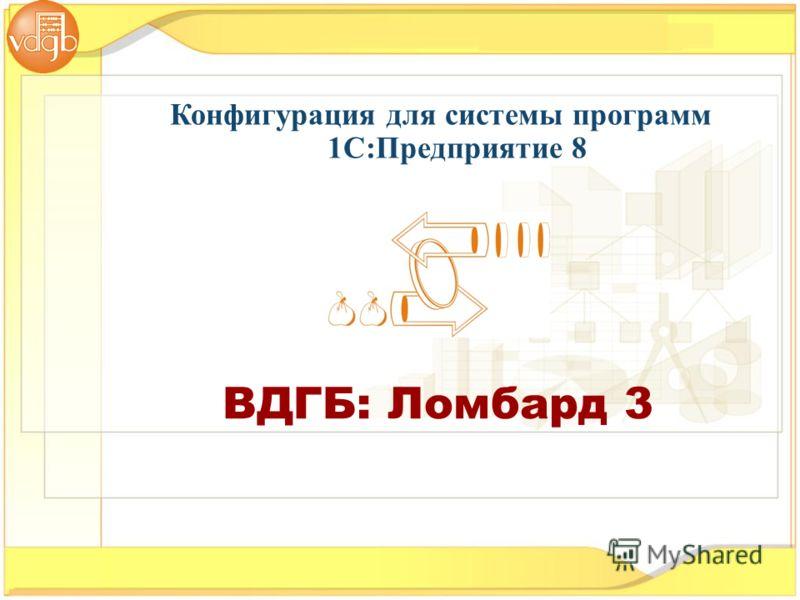 Конфигурация для системы программ 1С:Предприятие 8 ВДГБ: Ломбард 3