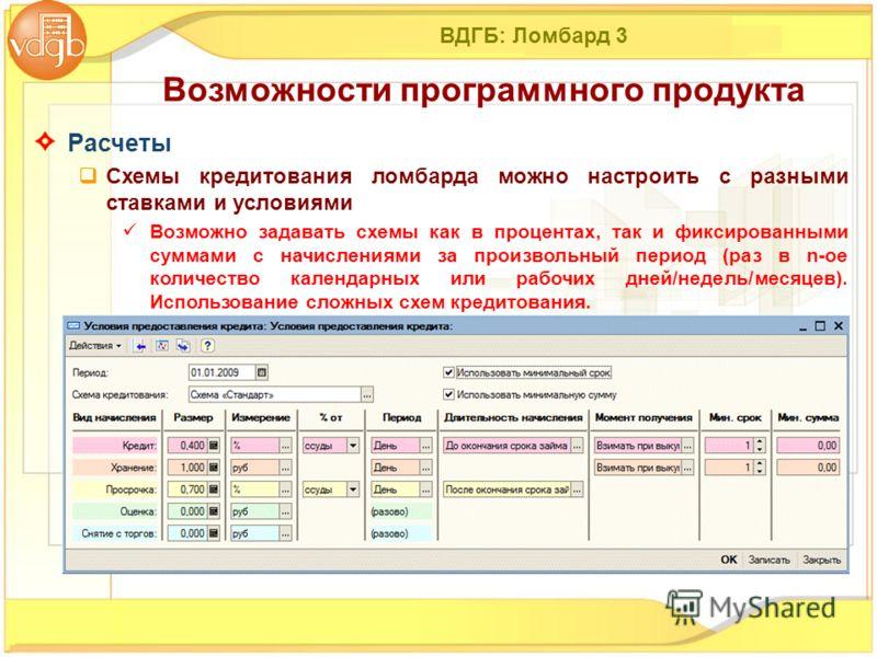 ВДГБ: Ломбард 3 Расчеты Схемы кредитования ломбарда можно настроить с разными ставками и условиями Возможно задавать схемы как в процентах, так и фиксированными суммами с начислениями за произвольный период (раз в n-ое количество календарных или рабо