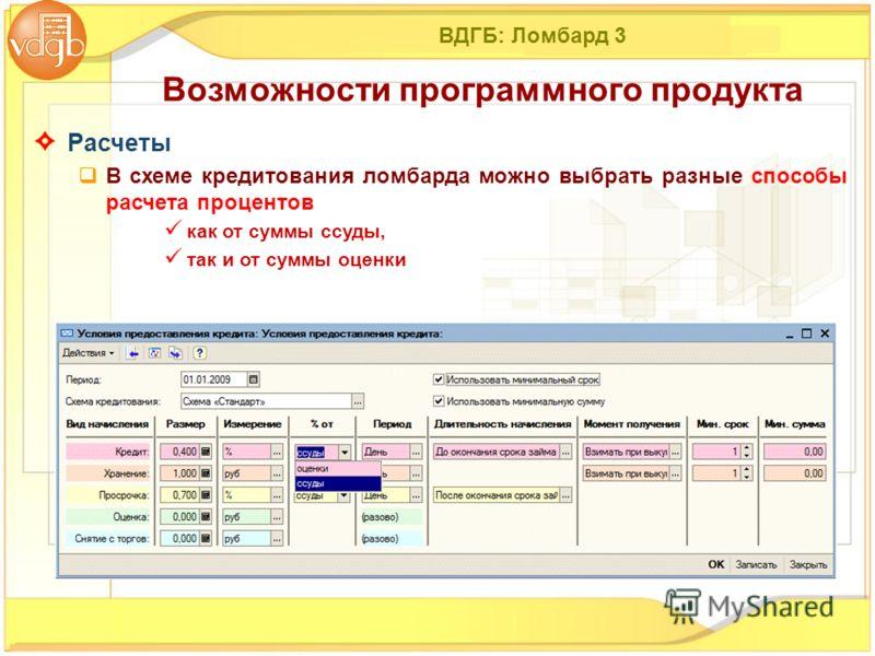 ВДГБ: Ломбард 3 Расчеты В схеме кредитования ломбарда можно выбрать разные способы расчета процентов как от суммы ссуды, так и от суммы оценки Возможности программного продукта