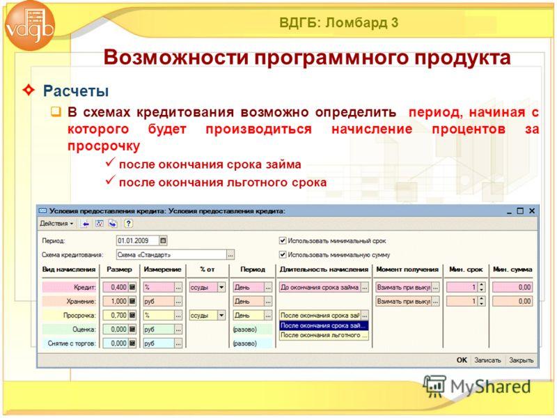 ВДГБ: Ломбард 3 Расчеты В схемах кредитования возможно определить период, начиная с которого будет производиться начисление процентов за просрочку после окончания срока займа после окончания льготного срока Возможности программного продукта