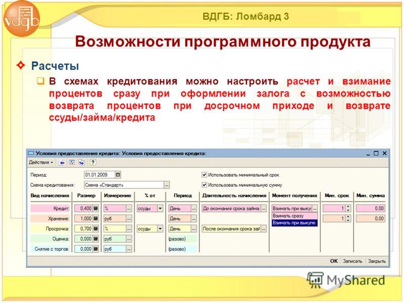 ВДГБ: Ломбард 3 Расчеты В схемах кредитования можно настроить расчет и взимание процентов сразу при оформлении залога с возможностью возврата процентов при досрочном приходе и возврате ссуды/займа/кредита Возможности программного продукта