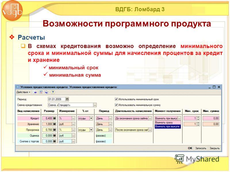 ВДГБ: Ломбард 3 Расчеты В схемах кредитования возможно определение минимального срока и минимальной суммы для начисления процентов за кредит и хранение минимальный срок минимальная сумма Возможности программного продукта