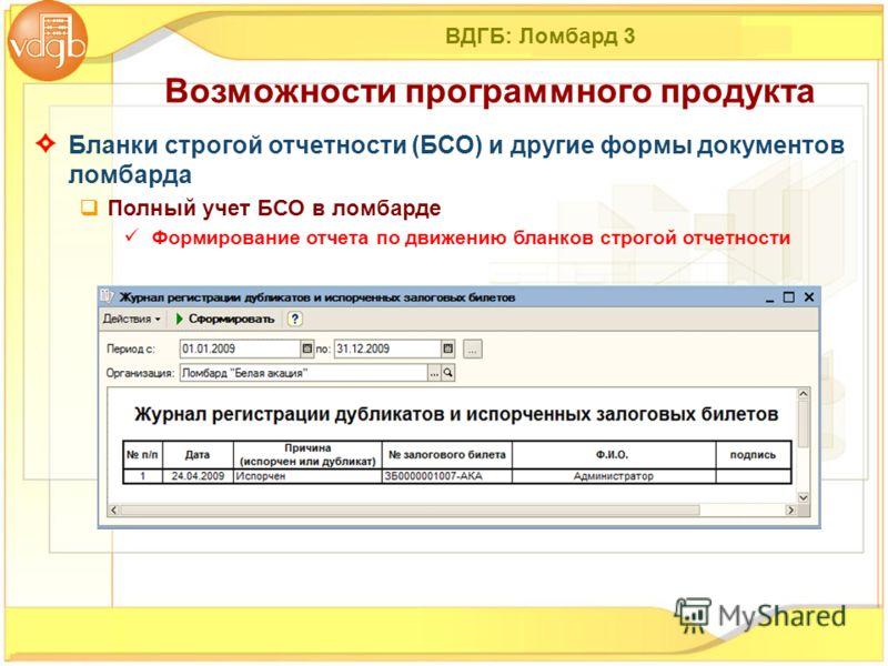 ВДГБ: Ломбард 3 Бланки строгой отчетности (БСО) и другие формы документов ломбарда Полный учет БСО в ломбарде Формирование отчета по движению бланков строгой отчетности Возможности программного продукта
