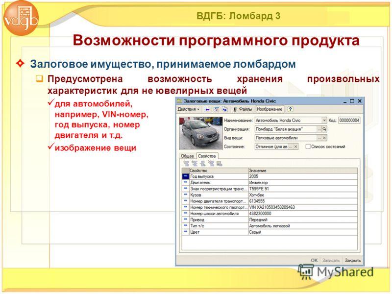ВДГБ: Ломбард 3 Залоговое имущество, принимаемое ломбардом Предусмотрена возможность хранения произвольных характеристик для не ювелирных вещей для автомобилей, например, VIN-номер, год выпуска, номер двигателя и т.д. изображение вещи Возможности про