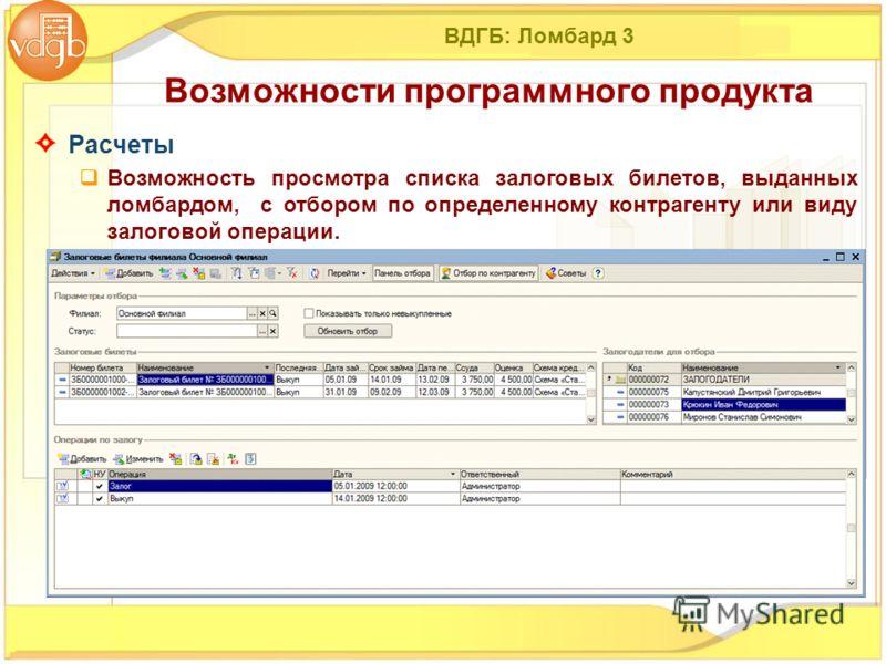 ВДГБ: Ломбард 3 Расчеты Возможность просмотра списка залоговых билетов, выданных ломбардом, с отбором по определенному контрагенту или виду залоговой операции. Возможности программного продукта