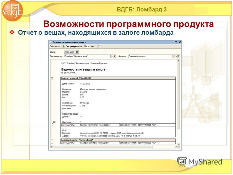 ВДГБ: Ломбард 3 Отчет о вещах, находящихся в залоге ломбарда Возможности программного продукта