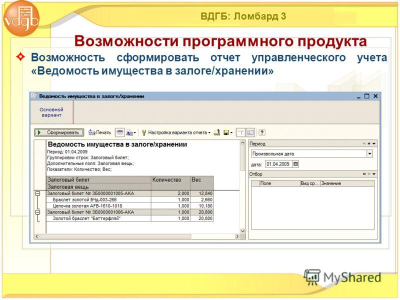 ВДГБ: Ломбард 3 Возможность сформировать отчет управленческого учета «Ведомость имущества в залоге/хранении» Возможности программного продукта