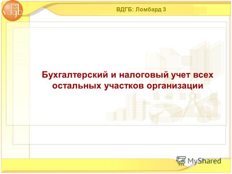 ВДГБ: Ломбард 3 Бухгалтерский и налоговый учет всех остальных участков организации
